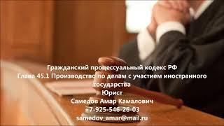 Гражданский процессуальный кодекс  РФ Глава 45.1 Производство по делам с участием иностранного гос.(, 2017-10-04T18:47:11.000Z)
