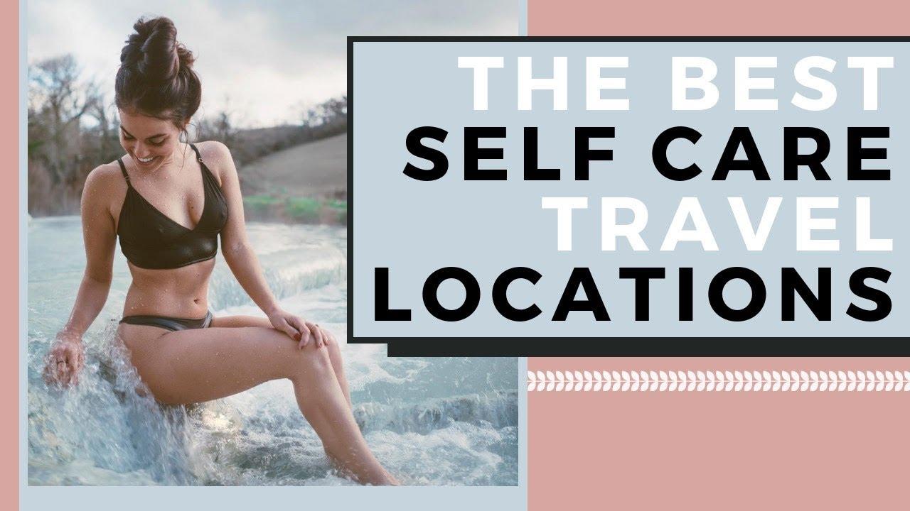 TOP 7 SELF CARE Travel Destinations | Where To Travel For Wellness
