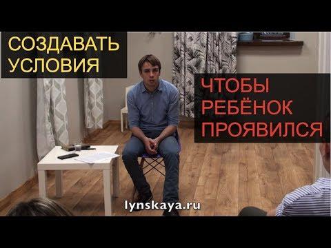 Cоздавать условия, чтобы ребенок проявился (lynskaya.ru)