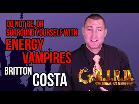 S2 E27: Don't Be, Or Surround Yourself With, Energy Vampires - Britton Costa - G.R.I.N.D. MESSAGES