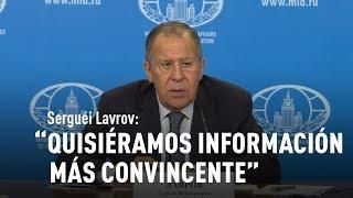 Serguéi Lavrov: Quisiéramos información más convincente