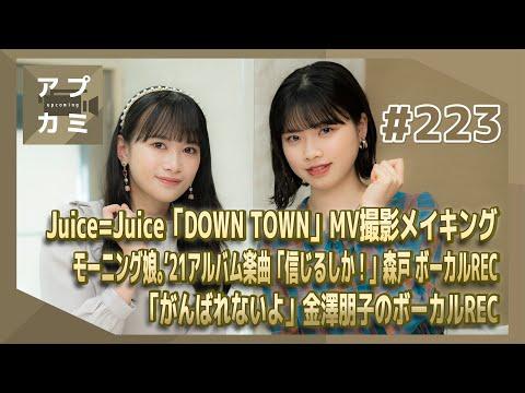 【アプカミ#223】「DOWN TOWN」MV撮影メイキング・モーニング娘。'21アルバム楽曲「信じるしか!」森戸REC・「がんばれないよ」金澤REC MC : 小林萌花 里吉うたの