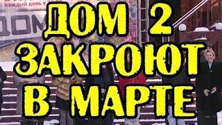 ДОМ 2 ЗАКРЫВАЮТ В МАРТЕ! НОВОСТИ 04.03.2017