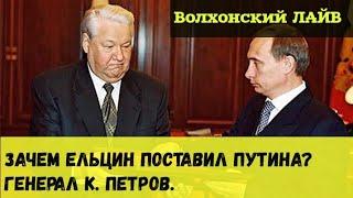 Зачем Ельцин поставил Путина? Генерал К. Петров.