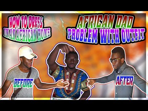AFRICAN DAD PROBLEMS WITH OUFITS, How To Dress In An African Home