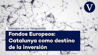 Fondos Europeos: Catalunya como destino de la inversión - Diálogos en La Vanguardia