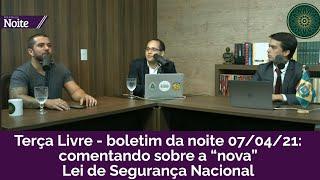 """TERÇA LIVRE - BOLETIM DA NOITE 07/04/21: COMENTANDO SOBRE A """"NOVA"""" LEI DE SEGURANÇA NACIONAL"""