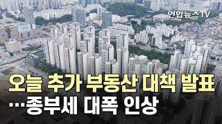 오늘 추가 부동산 대책 발표…종부세 대폭 인상 / 연합뉴스TV (YonhapnewsTV)