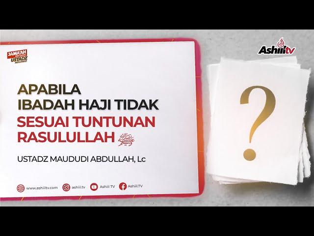 Apabila Ibadah Haji Dahulu Tidak Sesuai Tuntunan Rasulullah ﷺ - Ustadz Maududi Abdullah, Lc
