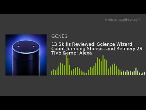 13 Skills Reviewed: Science Wizard, Count Jumping Sheeps, and Refinery 29. TiVo & Alexa