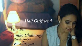 Main Phir Bhi Tumko Chahungi   Half Girlfriend   Female Cover Ft. Varsha Tripathi   Arjun   Shraddha