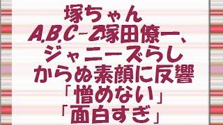 塚ちゃん A.B.C-Z塚田僚一、ジャニーズらしからぬ素顔に反響「憎めない...