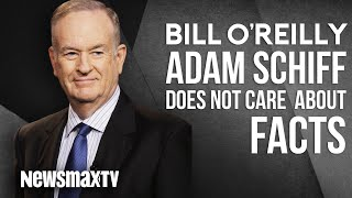 Bill O'Reilly Says Adam Schiff Does Not Care About Facts