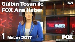 1 Nisan 2017 Gülbin Tosun ile FOX Ana Haber Hafta Sonu