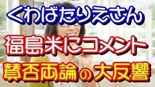 くわばたりえ「福島産のお米は買いたくない」と発言、賛否両論 ご視聴い...