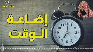 الشيخ خالد الراشد - إضاعة الوقت