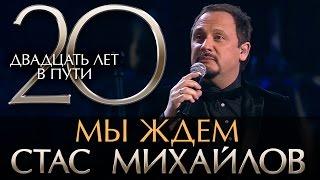 Стас Михайлов - 20 Лет в Пути - Мы ждем  (HD Official Video)