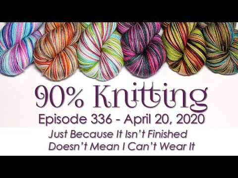 90% Knitting - Episode 336 - Just Because It's Not Done Doesn't Mean I Can't Wear It