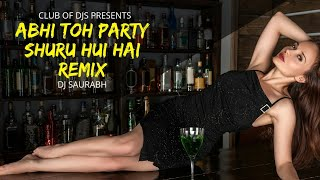 Abhi Toh Party Shuru Hui Hai (Remix) | Badshah | DJ Saurabh | Club Of DJs