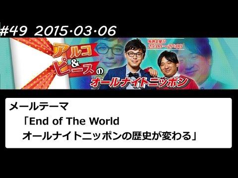 アルコ&ピース ANN #49 「End of The World」 2015 03 06