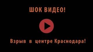 Шокирующее видео - взрыв в центре Краснодара. Смотреть со звуком!