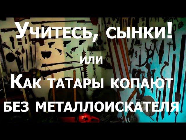 Учитесь, сынки! или как татары копают без металлоискателя.