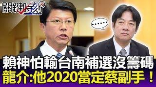 賴神最怕輸了台南補選沒籌碼? 謝龍介:他2020當定了蔡英文副手!-關鍵精華