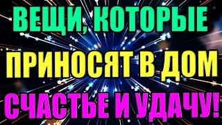 ВЕЩИ, КОТОРЫЕ ПРИНОСЯТ В ДОМ СЧАСТЬЕ И УДАЧУ!!!