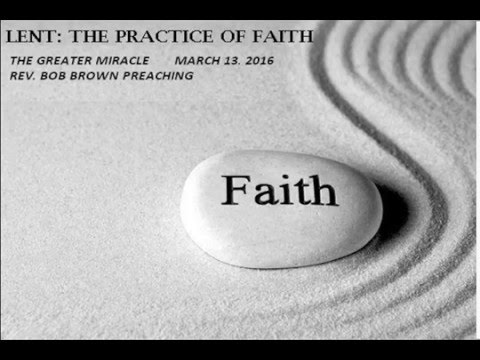 LENT:  THE PRACTICE OF FAITH - THE GREATER MIRACLE  3/13/16