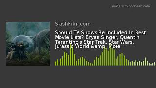 Should TV Shows Be Included In Best Movie Lists? Bryan Singer, Quentin Tarantino's Star Trek, Star