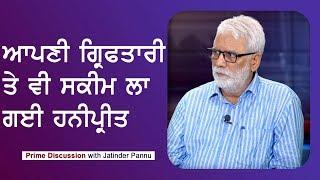 Prime Discussion With Jatinder Pannu #390_ਆਪਣੀ ਗ੍ਰਿਫਤਾਰੀ ਤੇ ਵੀ ਸਕੀਮ ਲਾ ਗਈ ਹਨੀਪ੍ਰੀਤ (Prime Asia Tv)