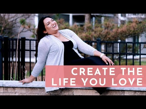 START CREATING THE LIFE YOU LOVE | 5 Steps to Get You Started