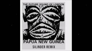 The Future Sound of London - Papua New Guinea [Silinder Remix]