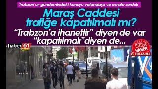 Trabzon'da Maraş caddesi kapatılmalı mı?