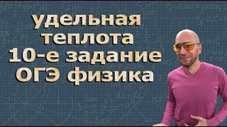 ФИЗИКА ОГЭ подготовка 10 задание УДЕЛЬНАЯ ТЕПЛОТА