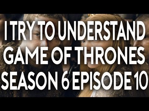 I Try To Understand Game of Thrones Season 6 Episode 10