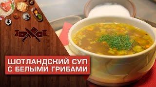 Шотландский суп с белыми грибами [Мужская кулинария]