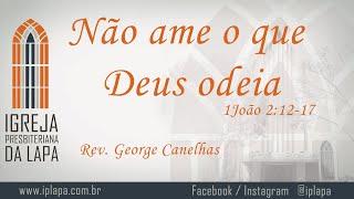 Não ame o que Deus odeia (1João 2:12-17) por Rev. George Canelhas