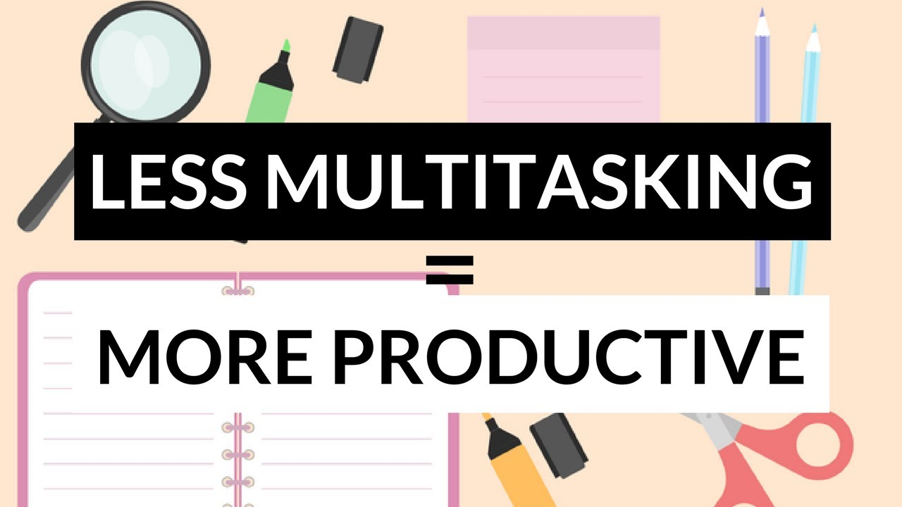 Multitasking Less  >> How To Be More Productive By Multitasking Less Get More Things