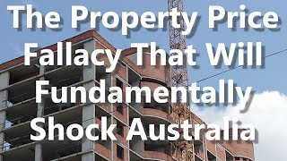 The Property Price Fallacy That Will Fundamentally Shock Australia