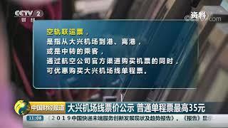 [中国财经报道]大兴机场线票价公示 普通单程票最高35元| CCTV财经