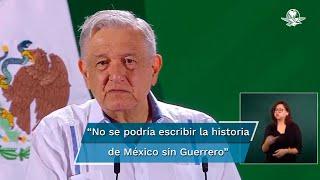"""""""No se podría escribir la historia de México sin Guerrero, es un estado que ha participado mucho en las tres transformaciones y lo está haciendo en la Cuarta Transformación"""", dice el mandatario"""