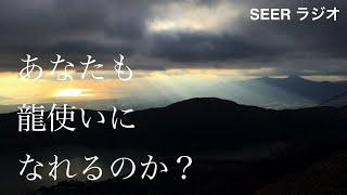 SEERラジオ009『あなたも龍使いになれるのか?〜龍使いが遊びに来てくれた〜前編』