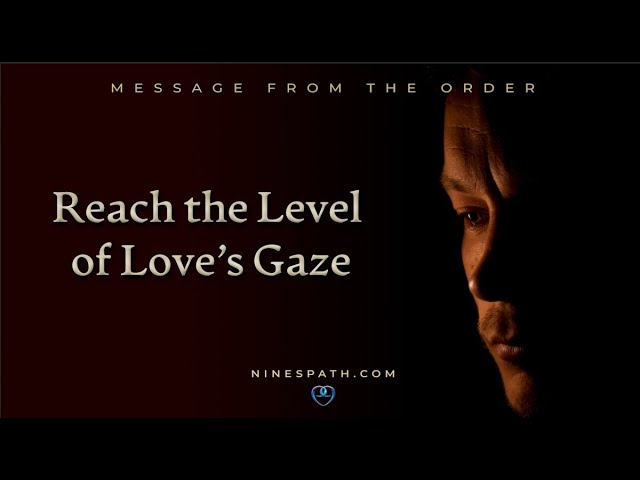 Reach the Level of Love's Gaze: A Message from the Order