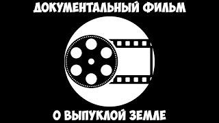 Документальный фильм о выпуклой Земле.