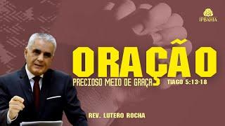 Oração: precioso meio de graça (Tiago 5:13-18) • Rev. Lutero Rocha