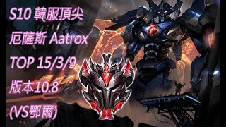 S10【韓服頂尖系列】宗師 厄薩斯 Aatrox TOP 15/3/9 版本10.8(VS鄂爾)