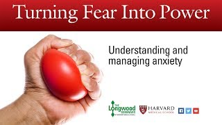 Turning Fear into Power: Understanding and managing anxiety  Longwood Seminar