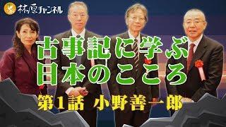 「古事記に学ぶ日本のこころ」#1 小野善一郎 〜本来の日本人の考え方に回帰する〜