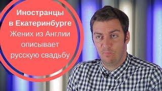 ИНОСТРАНЦЫ В ЕКАТЕРИНБУРГЕ| Жених из Англии описывает русскую свадьбу